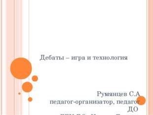 Дебаты – игра и технология Румянцев С.А педагог-организатор, педагог ДО ГБУ Д