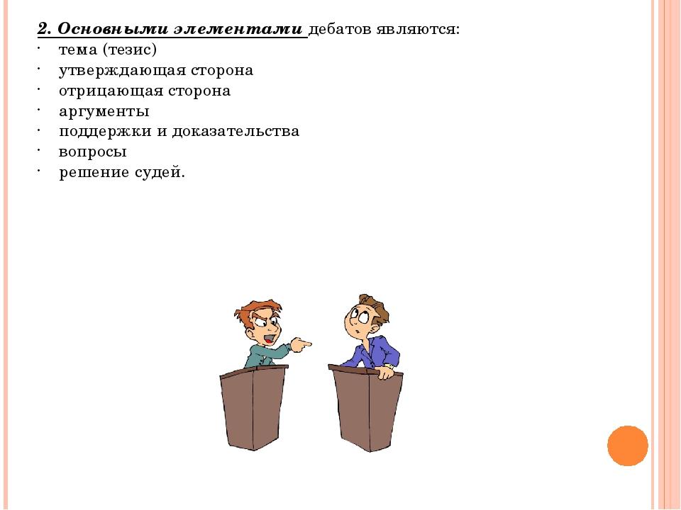 2. Основными элементами дебатов являются: тема (тезис) утверждающая сторона о...