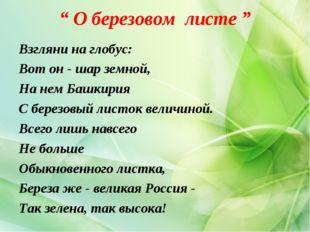 """"""" О березовом листе """" Взгляни на глобус: Вот он - шар земной, На нем Башкирия"""