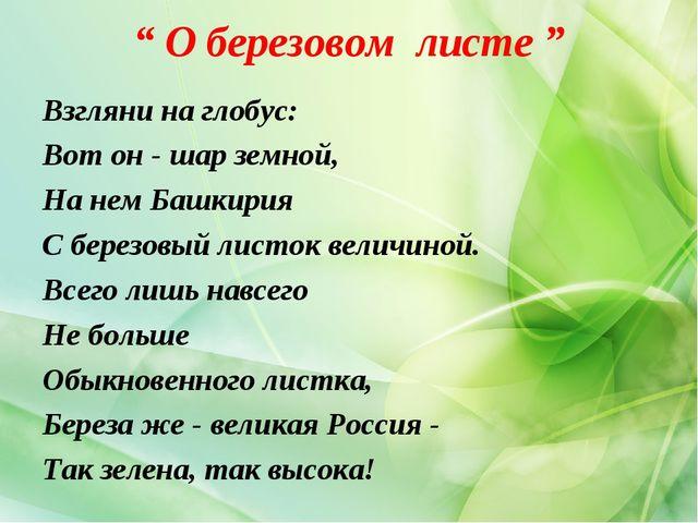 """"""" О березовом листе """" Взгляни на глобус: Вот он - шар земной, На нем Башкирия..."""
