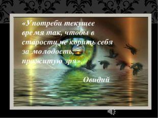 «Употреби текущее время так, чтобы в старости не корить себя за молодость, пр
