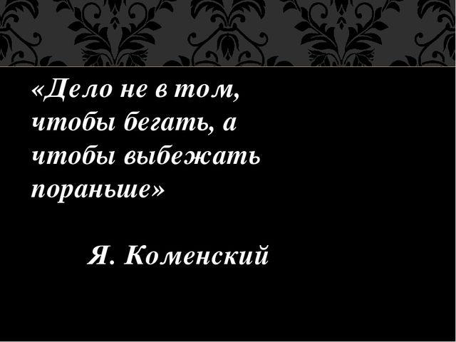 «Дело не в том, чтобы бегать, а чтобы выбежать пораньше» Я. Коменский