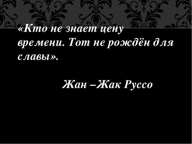 «Кто не знает цену времени. Тот не рождён для славы». Жан –Жак Руссо