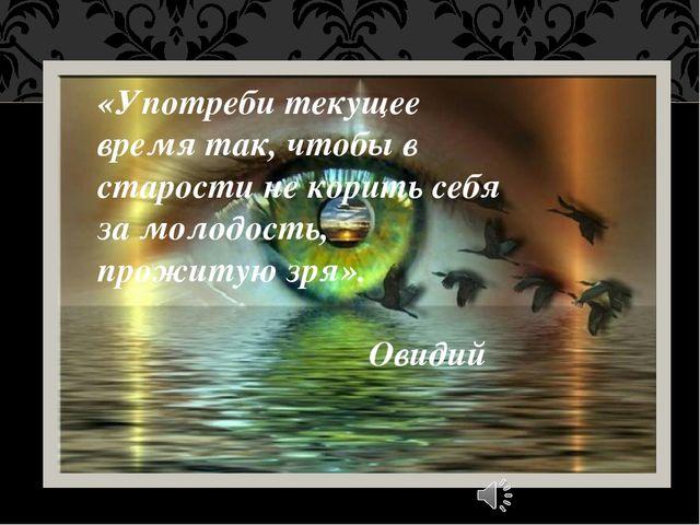 «Употреби текущее время так, чтобы в старости не корить себя за молодость, пр...