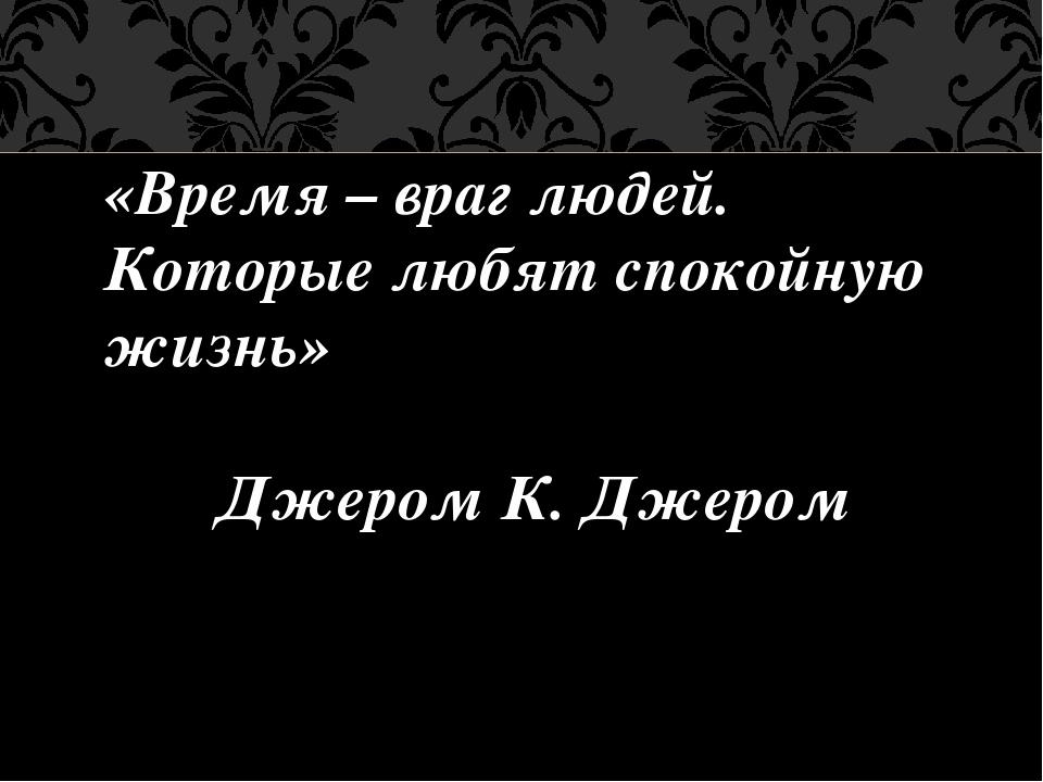 «Время – враг людей. Которые любят спокойную жизнь» Джером К. Джером