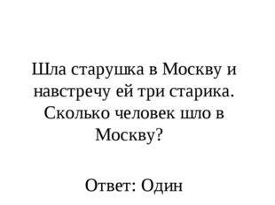 Шла старушка в Москву и навстречу ей три старика. Сколько человек шло в Москв