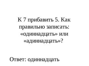 К 7 прибавить 5. Как правильно записать: «одиннадцать» или «адиннадцать»? Отв