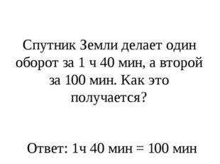 Спутник Земли делает один оборот за 1 ч 40 мин, а второй за 100 мин. Как это