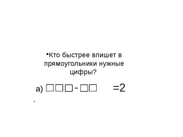 а) =2 . Кто быстрее впишет в прямоугольники нужные цифры?