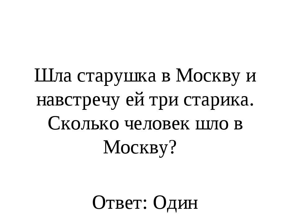 Шла старушка в Москву и навстречу ей три старика. Сколько человек шло в Москв...