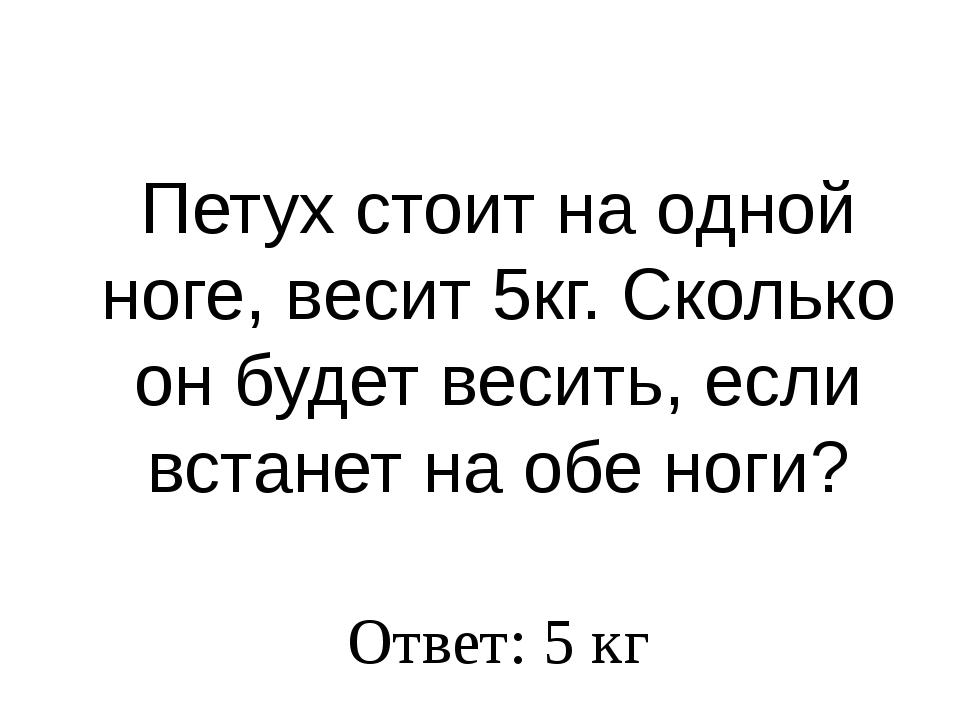 Петух стоит на одной ноге, весит 5кг. Сколько он будет весить, если встанет н...