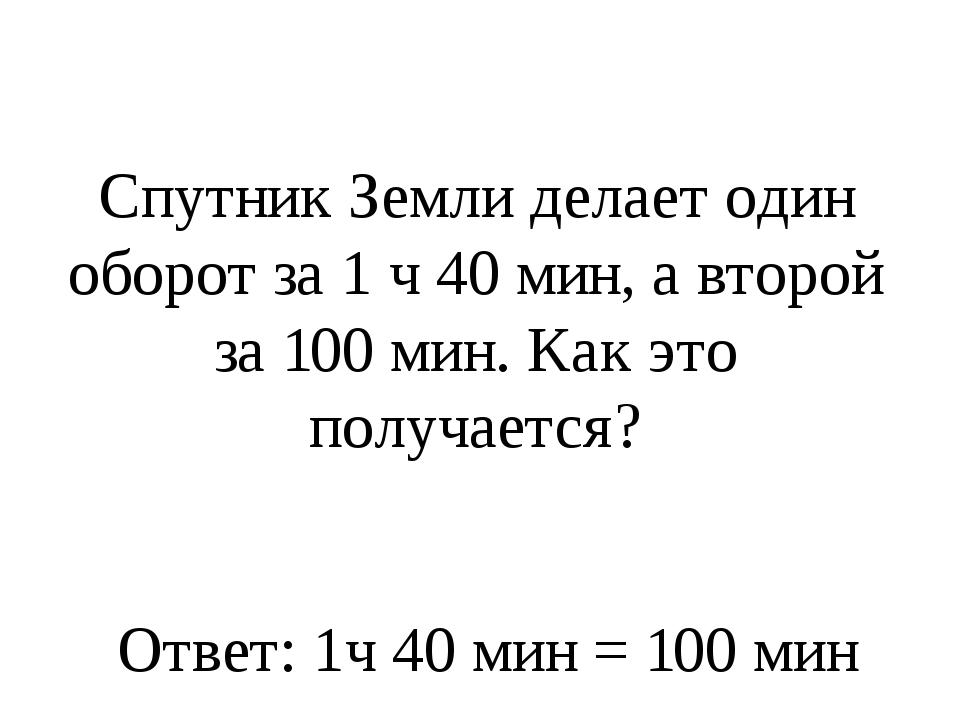 Спутник Земли делает один оборот за 1 ч 40 мин, а второй за 100 мин. Как это...