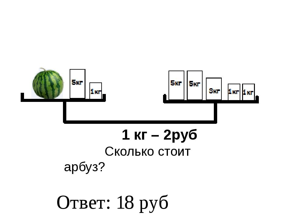 1 кг – 2руб Сколько стоит арбуз? Ответ: 18 руб