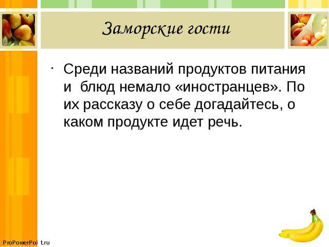 Заморские гости Среди названий продуктов питания и блюд немало «иностранцев»....
