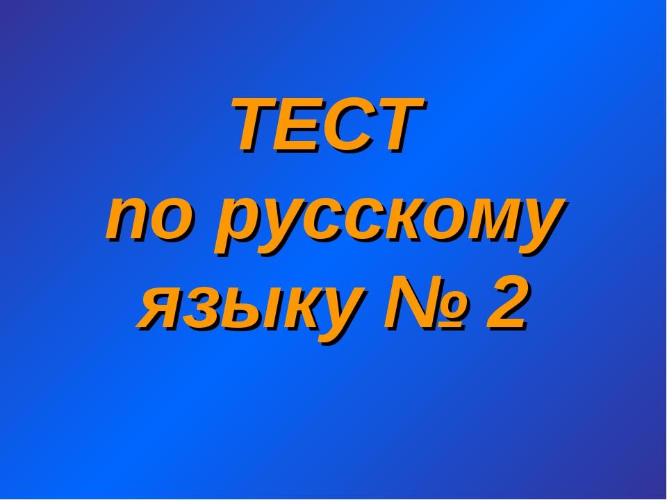 ТЕСТ по русскому языку № 2