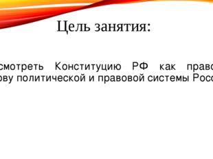 Цель занятия: Рассмотреть Конституцию РФ как правовую основу политической и п