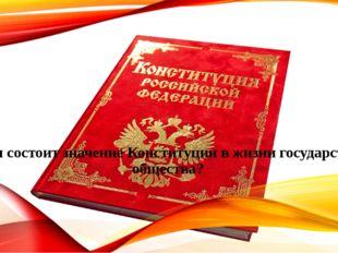 В чем состоит значение Конституции в жизни государства и общества?