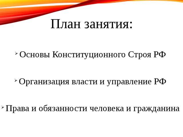 План занятия: Основы Конституционного Строя РФ Организация власти и управлени...