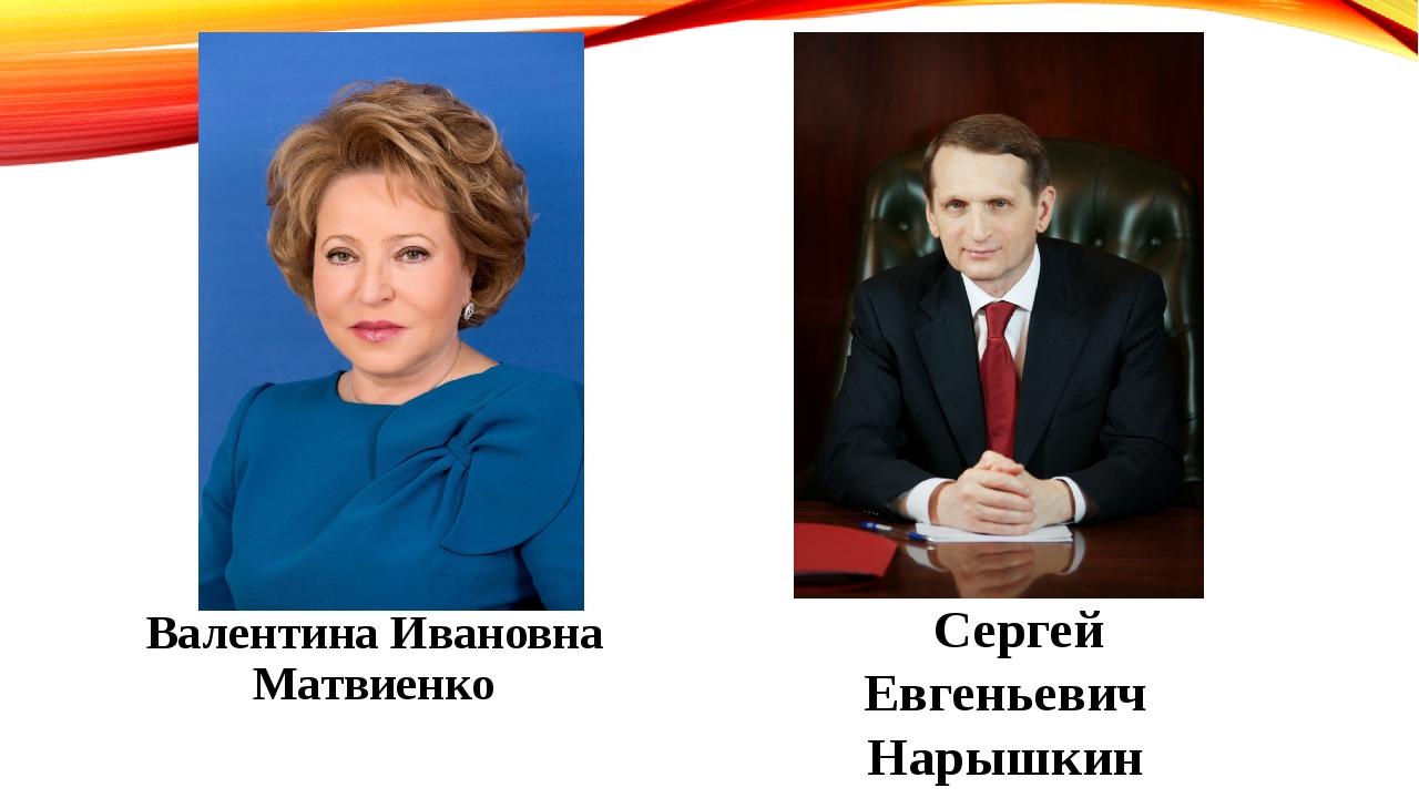Валентина Ивановна Матвиенко Сергей Евгеньевич Нарышкин