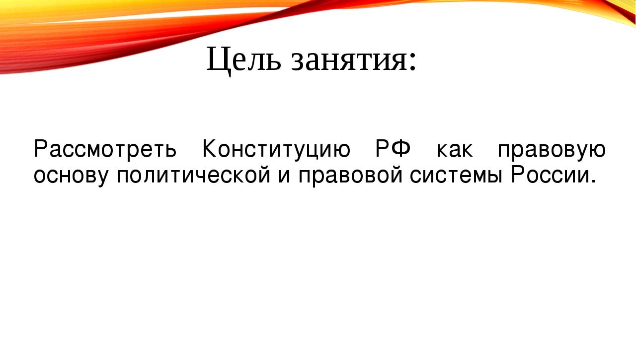 Цель занятия: Рассмотреть Конституцию РФ как правовую основу политической и п...