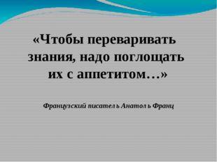 «Чтобы переваривать знания, надо поглощать их с аппетитом…» Французский писат