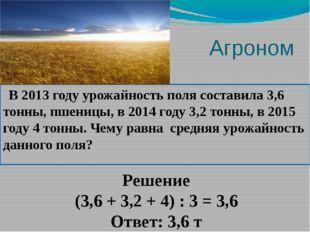 Агроном В 2013 году урожайность поля составила 3,6 тонны, пшеницы, в 2014 го
