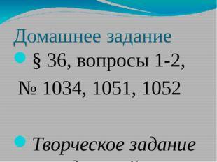 Домашнее задание § 36, вопросы 1-2, № 1034, 1051, 1052 Творческое задание на