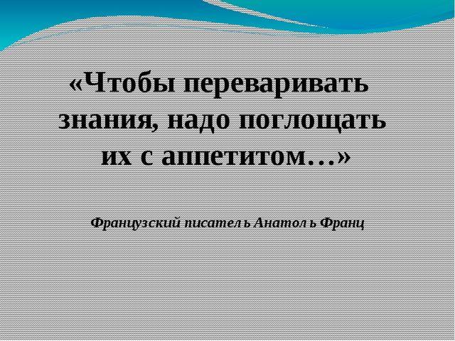 «Чтобы переваривать знания, надо поглощать их с аппетитом…» Французский писат...