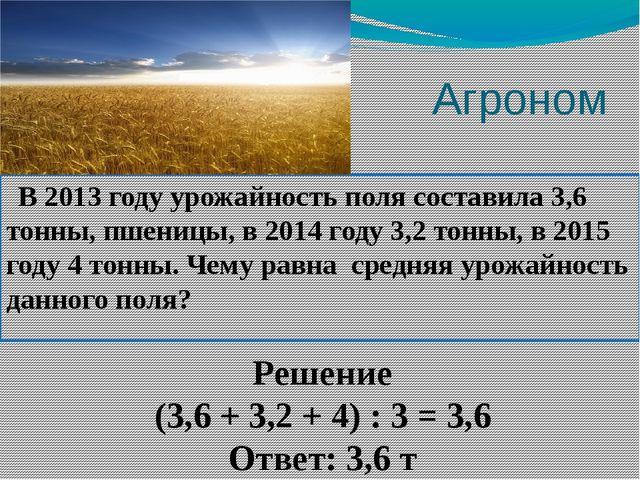 Агроном В 2013 году урожайность поля составила 3,6 тонны, пшеницы, в 2014 го...