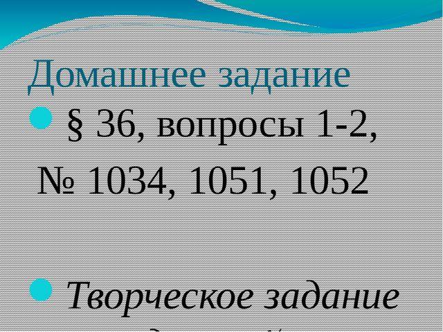 Домашнее задание § 36, вопросы 1-2, № 1034, 1051, 1052 Творческое задание на...