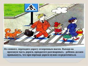 Не спешите, переходите дорогу отмеренным шагом. Выходя на проезжую часть доро