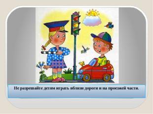 Не разрешайте детям играть вблизи дороги и на проезжей части.