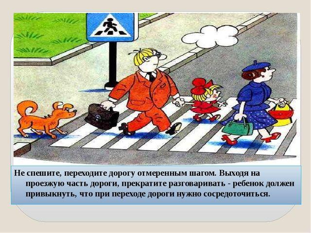 Не спешите, переходите дорогу отмеренным шагом. Выходя на проезжую часть доро...