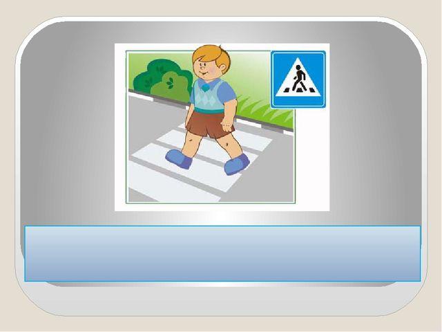 """Переходите дорогу только в местах, обозначенных дорожным знаком """"пешеходный..."""