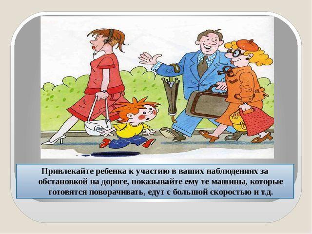 Привлекайте ребенка к участию в ваших наблюдениях за обстановкой на дороге,...