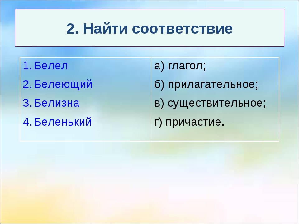 2. Найти соответствие Белел Белеющий Белизна Беленькийа) глагол; б) прилагат...