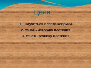 Цели: Научиться плести коврики 2. Узнать историю плетения 3. Узнать технику п