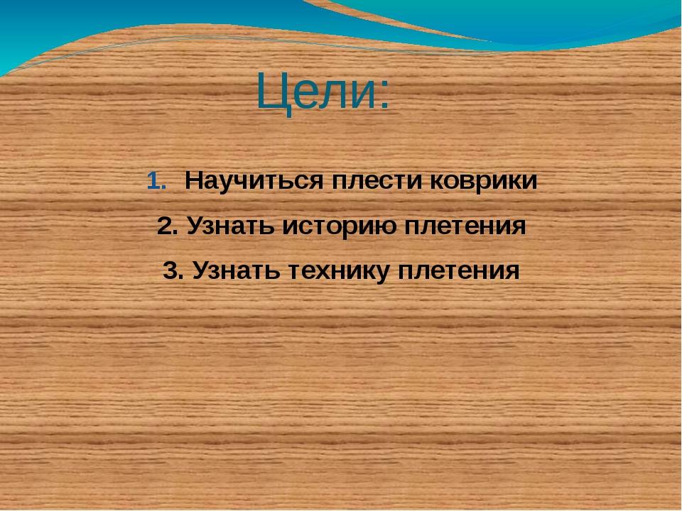 Цели: Научиться плести коврики 2. Узнать историю плетения 3. Узнать технику п...