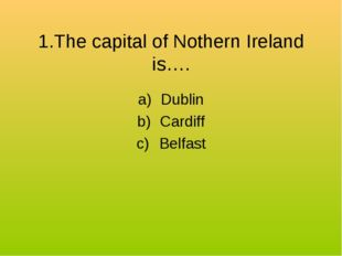 1.The capital of Nothern Ireland is…. Dublin Cardiff Belfast