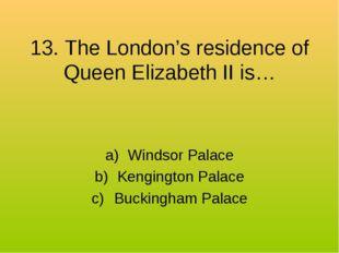 13. The London's residence of Queen Elizabeth II is… Windsor Palace Kengingto