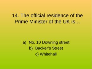 14. The official residence of the Prime Minister of the UK is… No. 10 Downing
