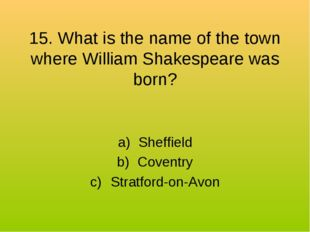 15. What is the name of the town where William Shakespeare was born? Sheffiel