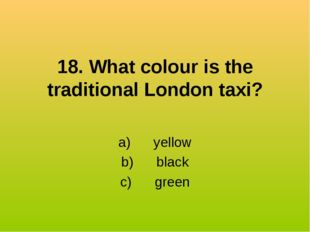 18. What colour is the traditional London taxi? a) yellow b) black