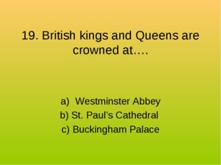 19. British kings and Queens are crowned at…. Westminster Abbey b) St. Paul's