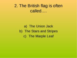 2. The British flag is often called…. The Union Jack The Stars and Stripes Th