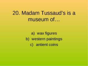 20. Madam Tussaud's is a museum of… wax figures western paintings antient coins