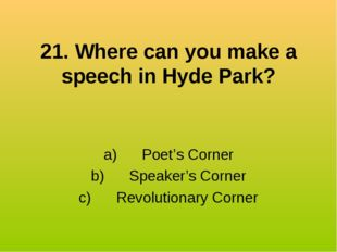 21. Where can you make a speech in Hyde Park? a) Poet's Corner b) S