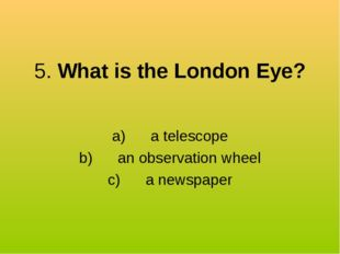 5. What is the London Eye? a) a telescope b) an observation wheel c