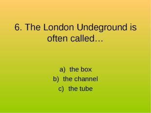 6. The London Undeground is often called… the box the channel the tube