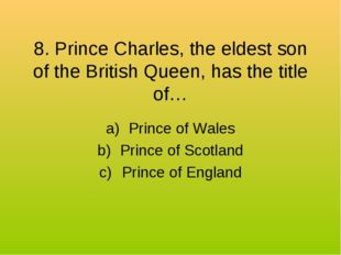 8. Prince Charles, the eldest son of the British Queen, has the title of… Pri
